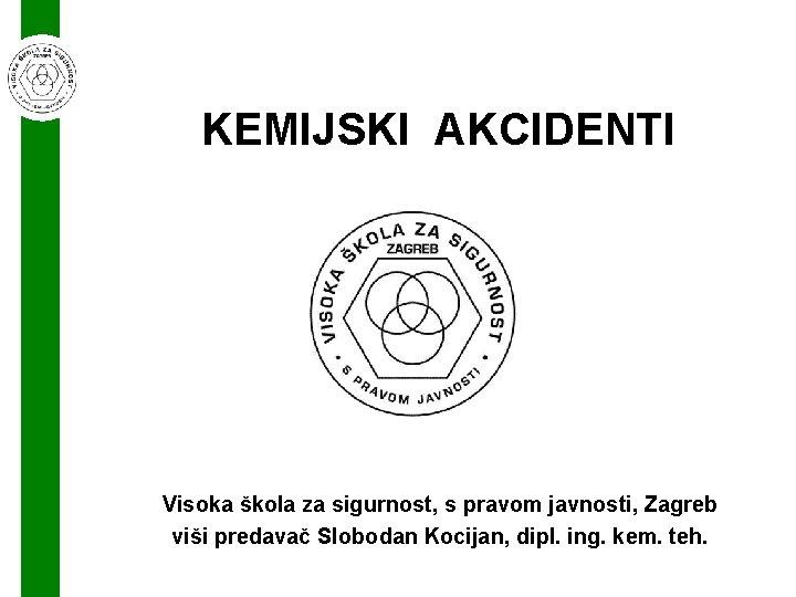 KEMIJSKI AKCIDENTI Visoka škola za sigurnost, s pravom javnosti, Zagreb viši predavač Slobodan Kocijan,