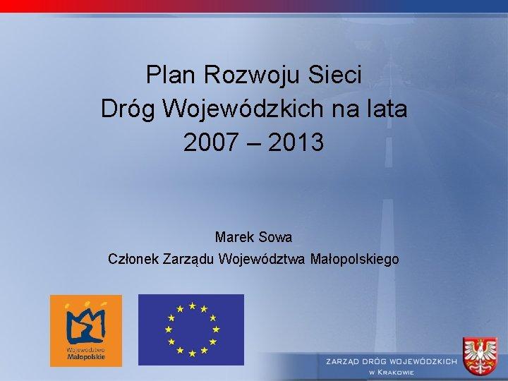 Plan Rozwoju Sieci Dróg Wojewódzkich na lata 2007 – 2013 Marek Sowa Członek Zarządu