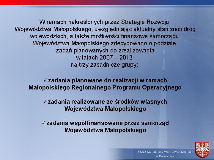 W ramach nakreślonych przez Strategię Rozwoju Województwa Małopolskiego, uwzględniając aktualny stan sieci dróg wojewódzkich,