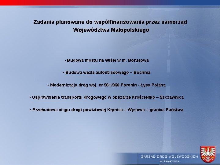 Zadania planowane do współfinansowania przez samorząd Województwa Małopolskiego • Budowa mostu na Wiśle w