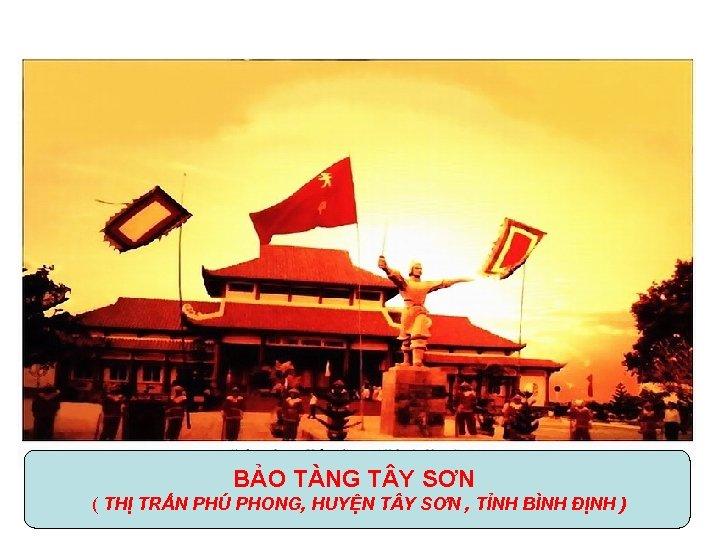 BẢO TÀNG T Y SƠN ( THỊ TRẤN PHÚ PHONG, HUYỆN T Y SƠN