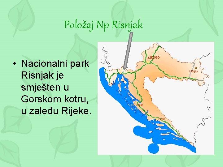 Položaj Np Risnjak • Nacionalni park Risnjak je smješten u Gorskom kotru, u zaleđu