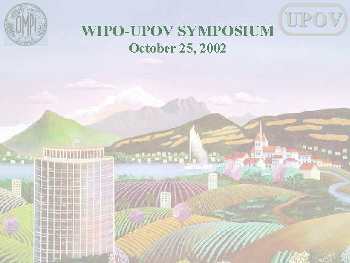 WIPO-UPOV SYMPOSIUM October 25, 2002 UPOV