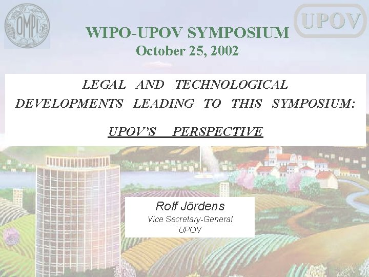 WIPO-UPOV SYMPOSIUM UPOV October 25, 2002 LEGAL AND TECHNOLOGICAL DEVELOPMENTS LEADING TO THIS SYMPOSIUM: