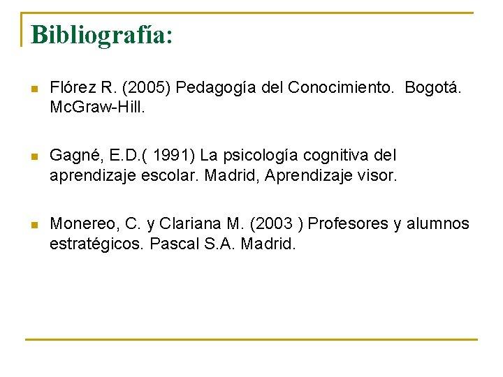 Bibliografía: n Flórez R. (2005) Pedagogía del Conocimiento. Bogotá. Mc. Graw-Hill. n Gagné, E.