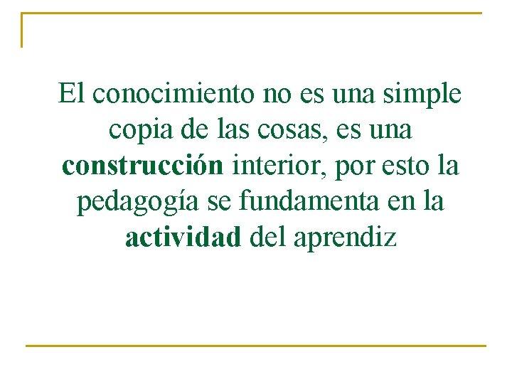 El conocimiento no es una simple copia de las cosas, es una construcción interior,