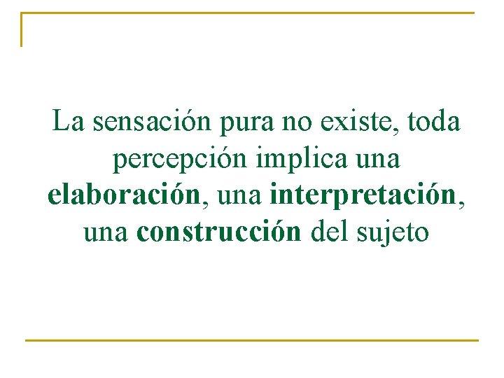 La sensación pura no existe, toda percepción implica una elaboración, una interpretación, una construcción