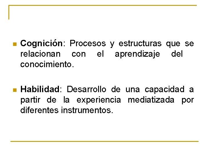 n Cognición: Procesos y estructuras que se relacionan con el aprendizaje del conocimiento. n