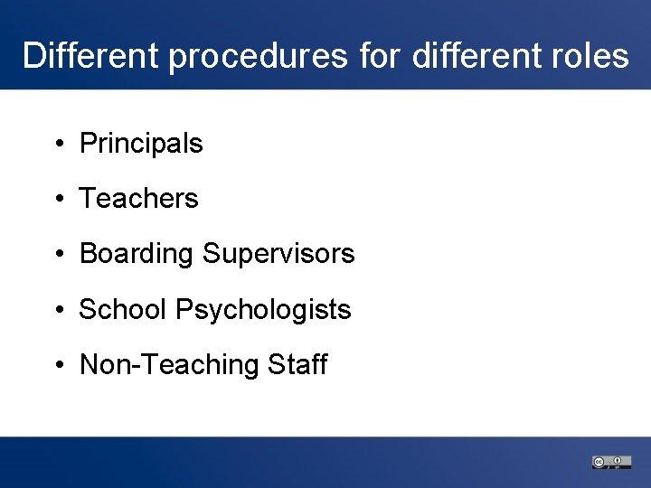 Different procedures for different roles • Principals • Teachers • Boarding Supervisors • School