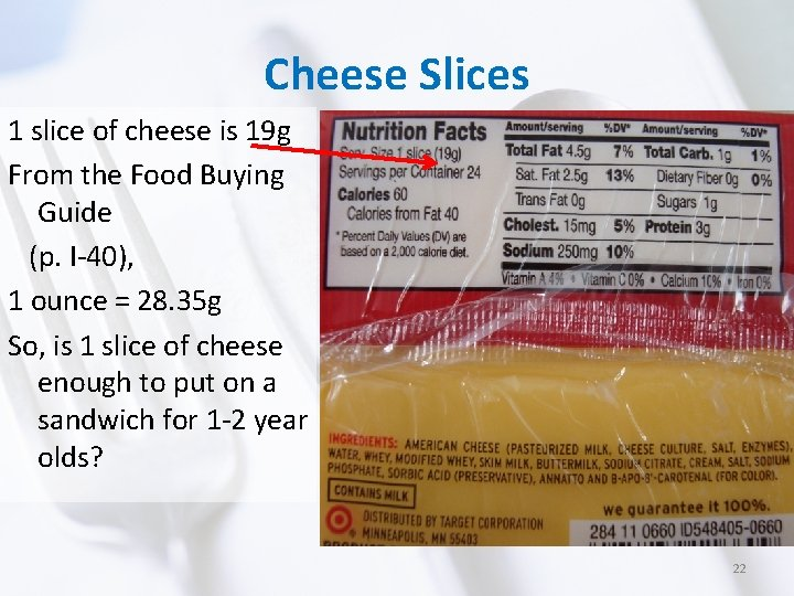 Cheese Slices 1 slice of cheese is 19 g From the Food Buying Guide