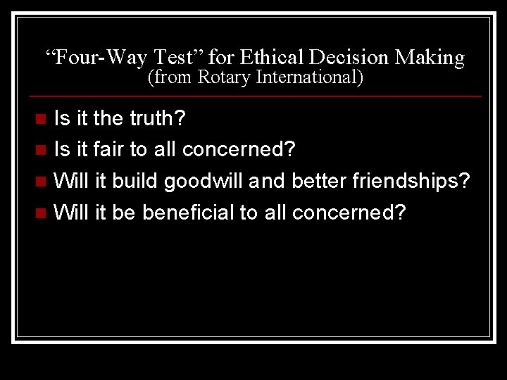 """""""Four-Way Test"""" for Ethical Decision Making (from Rotary International) Is it the truth? n"""