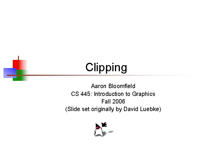 Clipping Aaron Bloomfield CS 445: Introduction to Graphics Fall 2006 (Slide set originally by