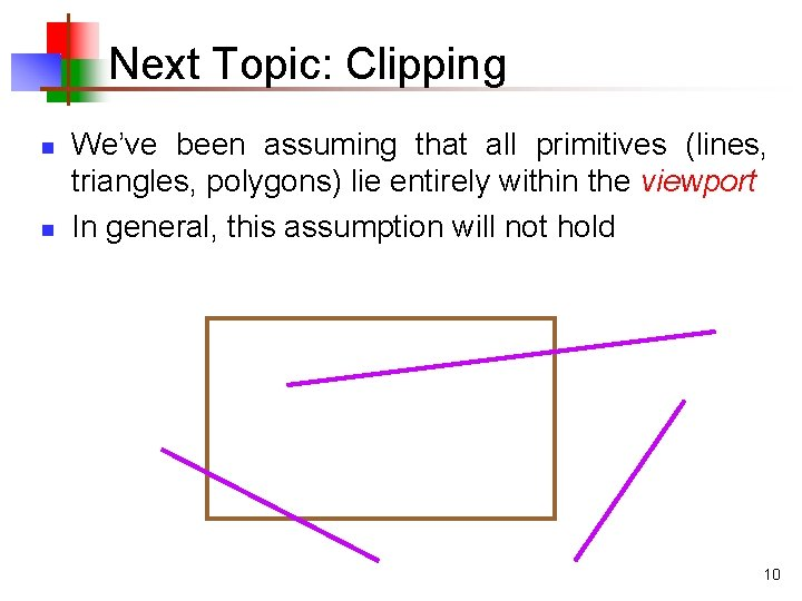 Next Topic: Clipping n n We've been assuming that all primitives (lines, triangles, polygons)