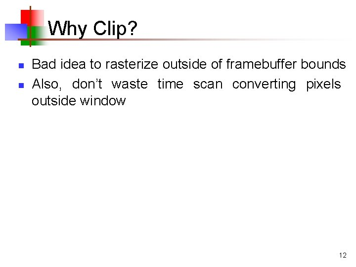 Why Clip? n n Bad idea to rasterize outside of framebuffer bounds Also, don't