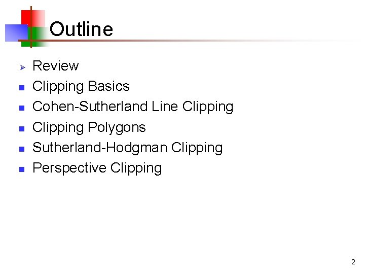 Outline Ø n n n Review Clipping Basics Cohen-Sutherland Line Clipping Polygons Sutherland-Hodgman Clipping