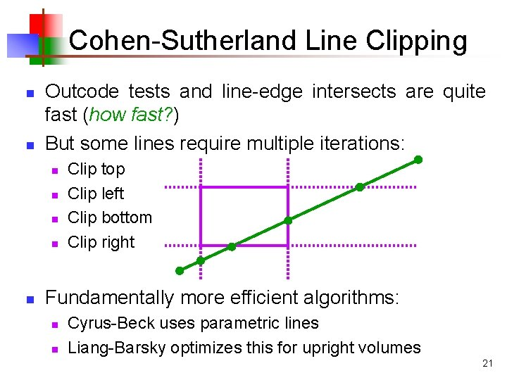 Cohen-Sutherland Line Clipping n n Outcode tests and line-edge intersects are quite fast (how