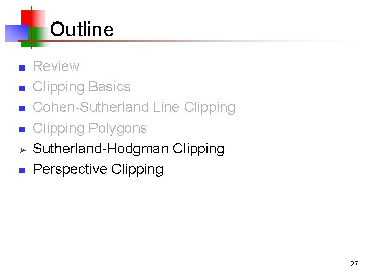 Outline n n Ø n Review Clipping Basics Cohen-Sutherland Line Clipping Polygons Sutherland-Hodgman Clipping