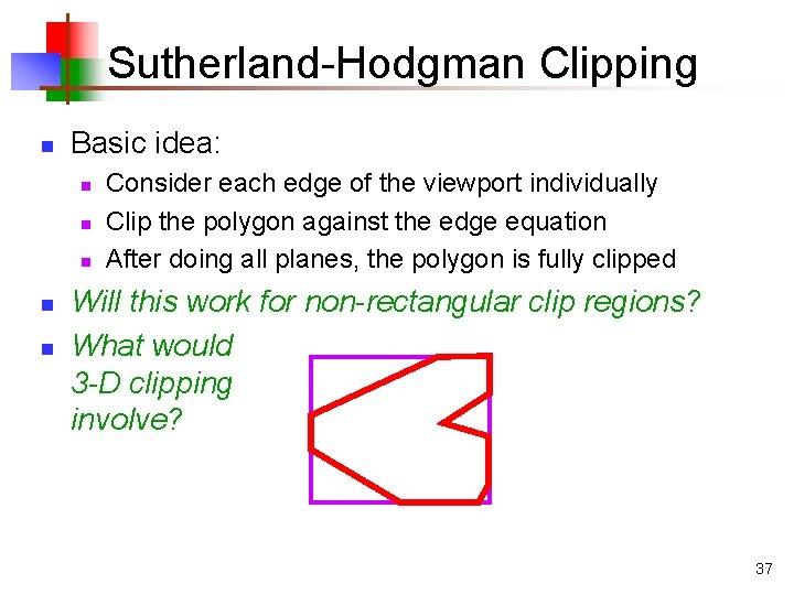 Sutherland-Hodgman Clipping n Basic idea: n n n Consider each edge of the viewport