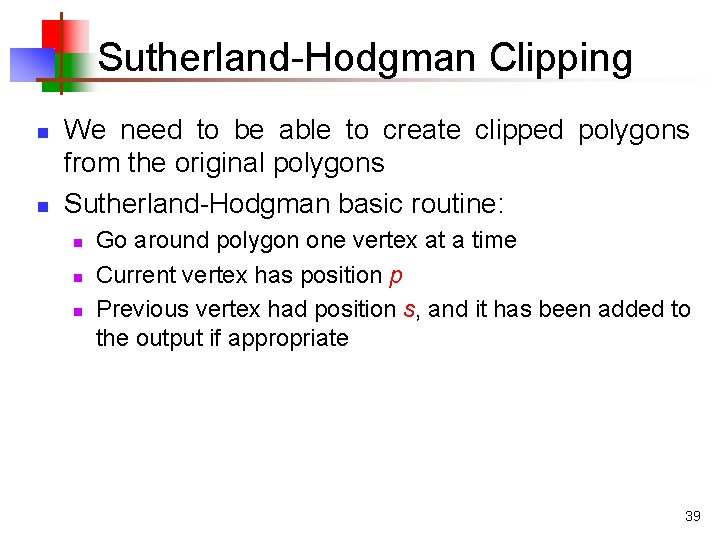 Sutherland-Hodgman Clipping n n We need to be able to create clipped polygons from