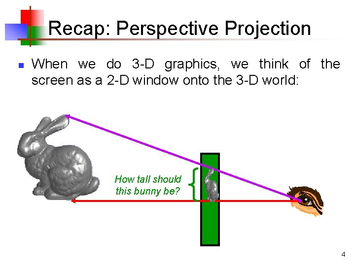 Recap: Perspective Projection n When we do 3 -D graphics, we think of the