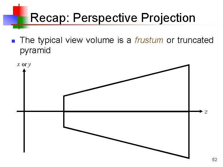 Recap: Perspective Projection n The typical view volume is a frustum or truncated pyramid