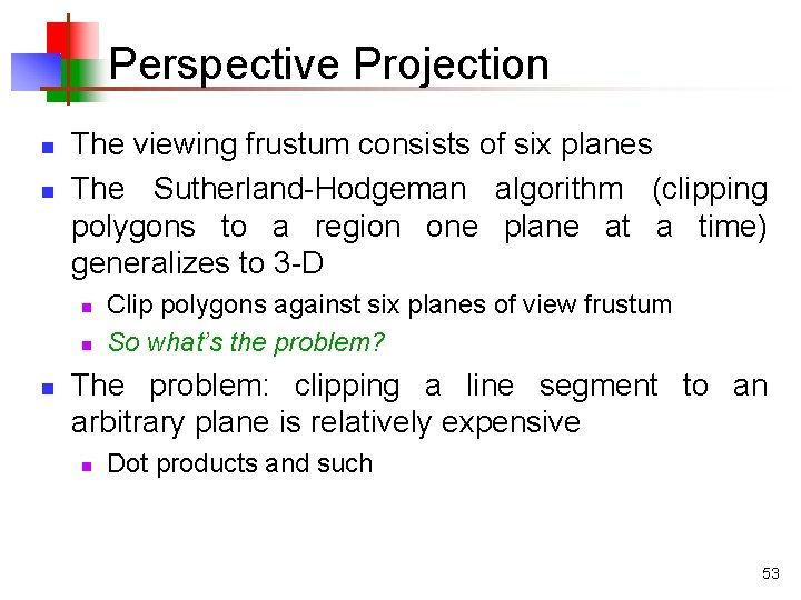Perspective Projection n n The viewing frustum consists of six planes The Sutherland-Hodgeman algorithm