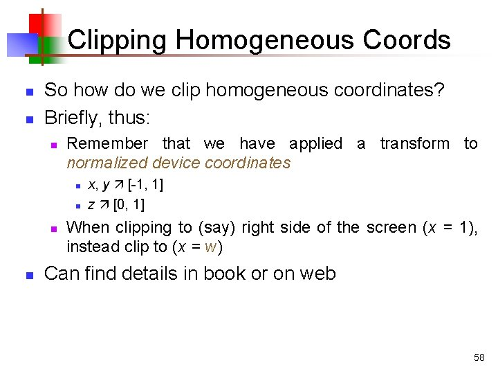 Clipping Homogeneous Coords n n So how do we clip homogeneous coordinates? Briefly, thus:
