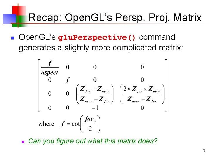Recap: Open. GL's Persp. Proj. Matrix n Open. GL's glu. Perspective() command generates a