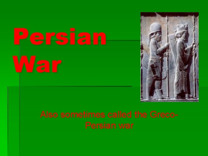 Persian War Also sometimes called the Greco. Persian war