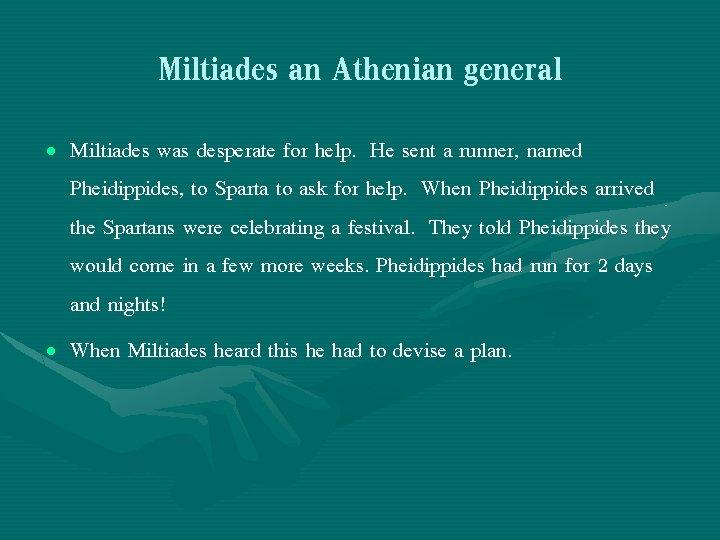 Miltiades an Athenian general • Miltiades was desperate for help. He sent a runner,