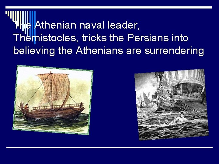 The Athenian naval leader, Themistocles, tricks the Persians into believing the Athenians are surrendering