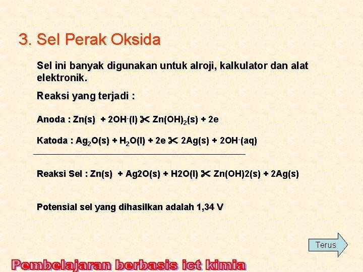 3. Sel Perak Oksida Sel ini banyak digunakan untuk alroji, kalkulator dan alat elektronik.