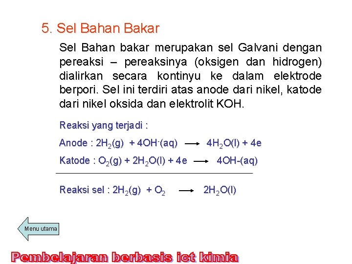 5. Sel Bahan Bakar Sel Bahan bakar merupakan sel Galvani dengan pereaksi – pereaksinya