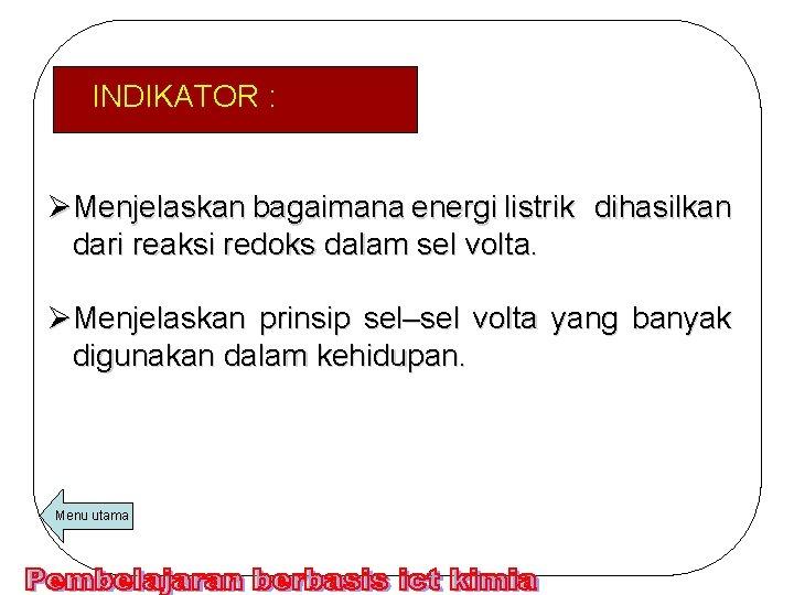 INDIKATOR : ØMenjelaskan bagaimana energi listrik dihasilkan dari reaksi redoks dalam sel volta. ØMenjelaskan