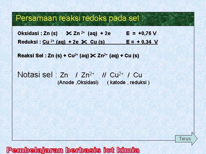 Persamaan reaksi redoks pada sel : Oksidasi : Zn (s) Zn 2+ (aq) +