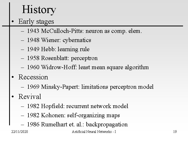 History • Early stages – – – 1943 Mc. Culloch-Pitts: neuron as comp. elem.