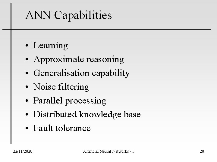ANN Capabilities • • 22/11/2020 Learning Approximate reasoning Generalisation capability Noise filtering Parallel processing