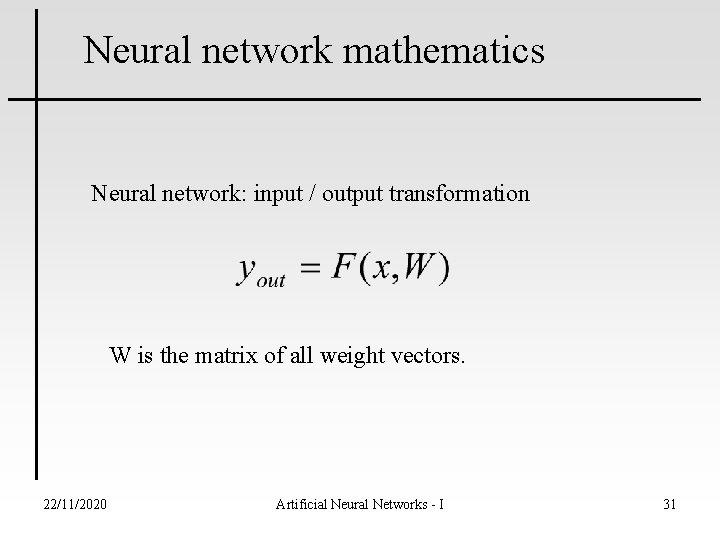 Neural network mathematics Neural network: input / output transformation W is the matrix of