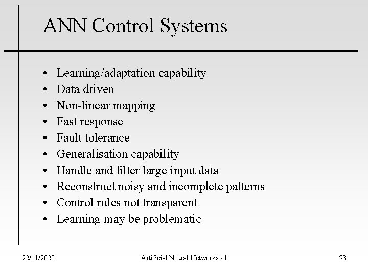 ANN Control Systems • • • 22/11/2020 Learning/adaptation capability Data driven Non-linear mapping Fast