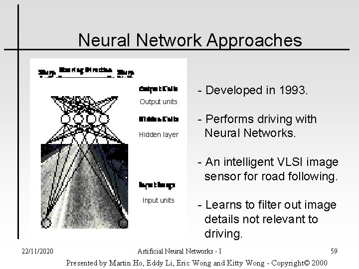 Neural Network Approaches - Developed in 1993. Output units Hidden layer - Performs driving