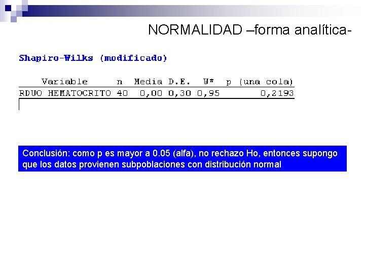 NORMALIDAD –forma analítica- Conclusión: como p es mayor a 0. 05 (alfa), no rechazo