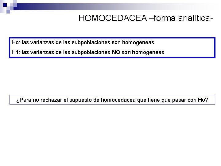 HOMOCEDACEA –forma analítica. Ho: las varianzas de las subpoblaciones son homogeneas H 1: las