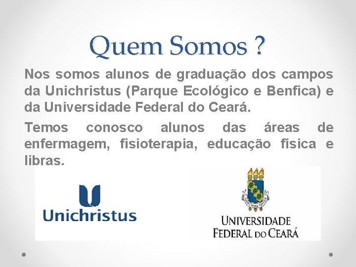 Quem Somos ? Nos somos alunos de graduação dos campos da Unichristus (Parque Ecológico