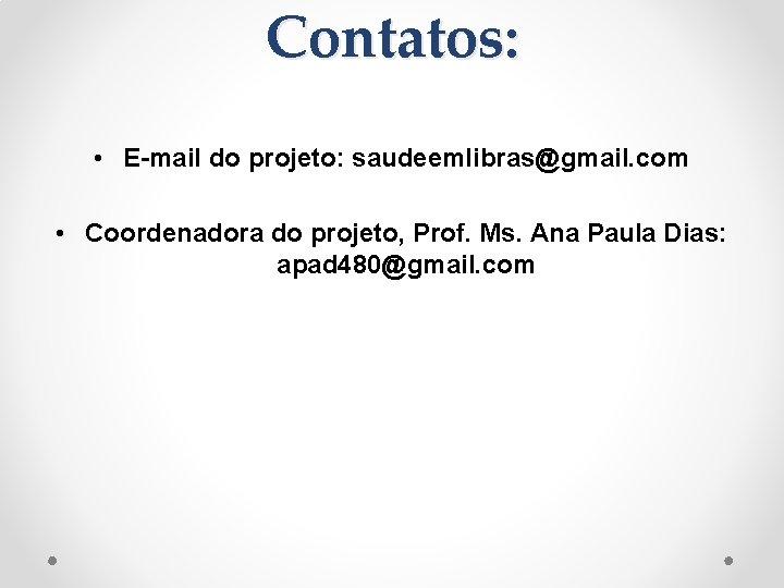Contatos: • E-mail do projeto: saudeemlibras@gmail. com • Coordenadora do projeto, Prof. Ms. Ana