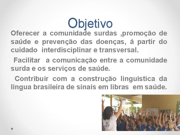 Objetivo Oferecer a comunidade surdas , promoção de saúde e prevenção das doenças, á
