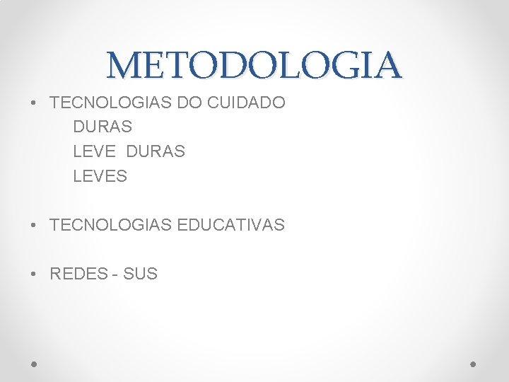 METODOLOGIA • TECNOLOGIAS DO CUIDADO DURAS LEVES • TECNOLOGIAS EDUCATIVAS • REDES - SUS