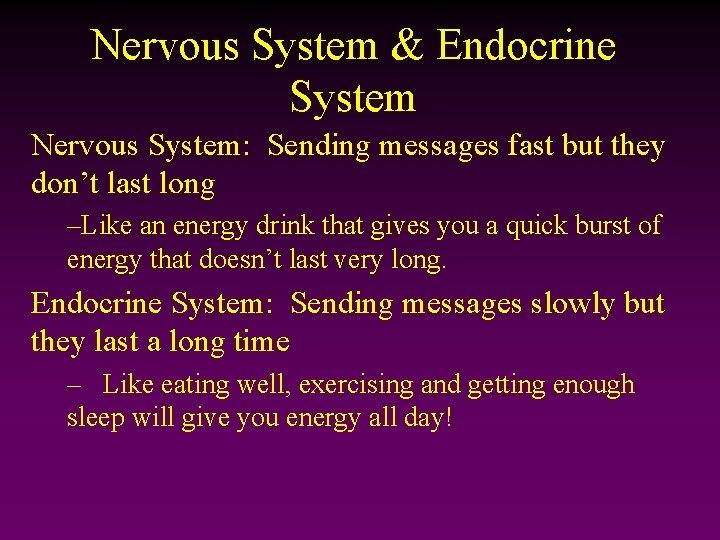 Nervous System & Endocrine System Nervous System: Sending messages fast but they don't last