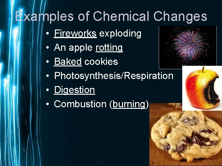 Examples of Chemical Changes • • • Fireworks exploding An apple rotting Baked cookies