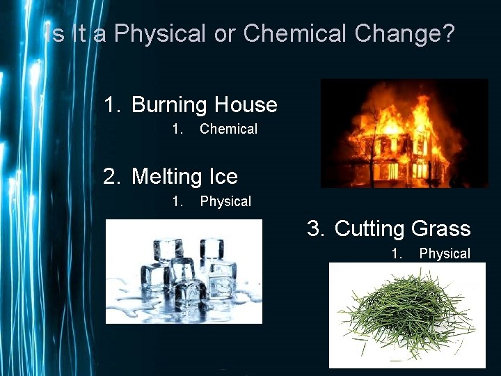 Is It a Physical or Chemical Change? 1. Burning House 1. Chemical 2. Melting