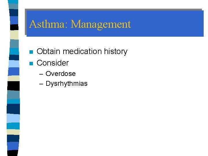 Asthma: Management n n Obtain medication history Consider – Overdose – Dysrhythmias